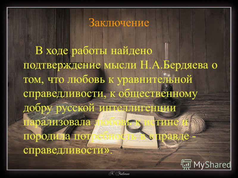Заключение В ходе работы найдено подтверждение мысли Н.А.Бердяева о том, что любовь к уравнительной справедливости, к общественному добру русской интеллигенции парализовала любовь к истине и породила потребность в « правде - справедливости ».