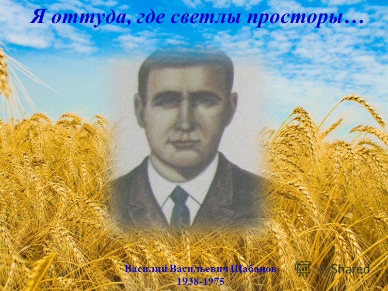 Василий Васильевич Шабанов 1938-1975 Я оттуда, где светлы просторы…