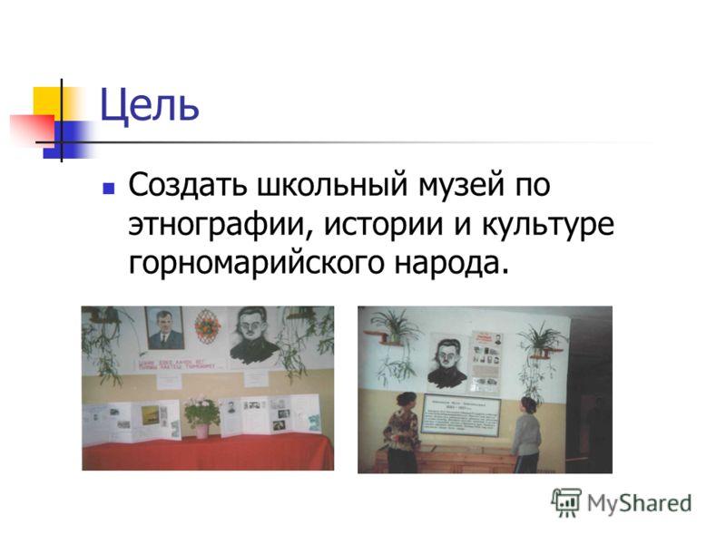 Цель Создать школьный музей по этнографии, истории и культуре горномарийского народа.