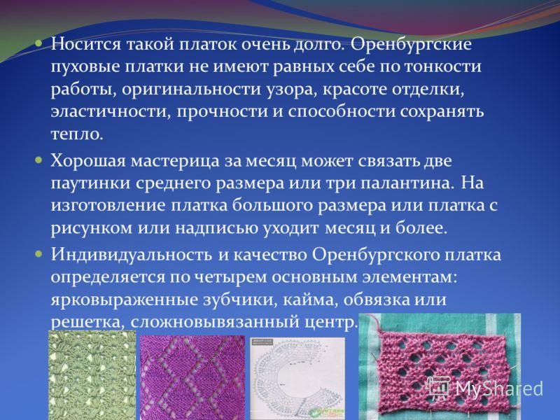 Носится такой платок очень долго. Оренбургские пуховые платки не имеют равных себе по тонкости работы, оригинальности узора, красоте отделки, эластичности, прочности и способности сохранять тепло. Хорошая мастерица за месяц может связать две паутинки