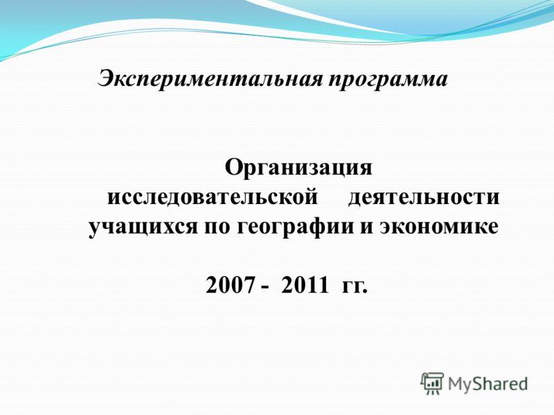 Экспериментальная программа Организация исследовательской деятельности учащихся по географии и экономике 2007 - 2011 гг.