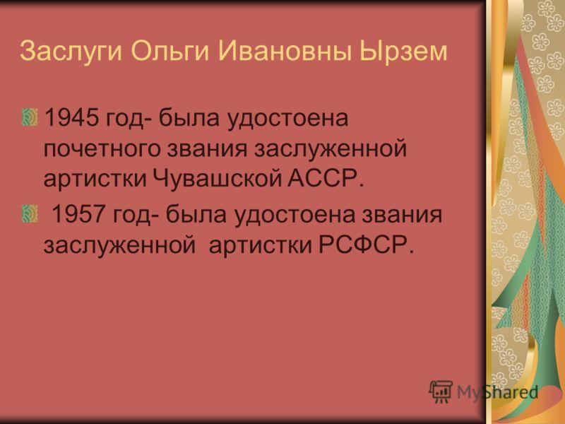 Заслуги Ольги Ивановны Ырзем 1945 год- была удостоена почетного звания заслуженной артистки Чувашской АССР. 1957 год- была удостоена звания заслуженной артистки РСФСР.