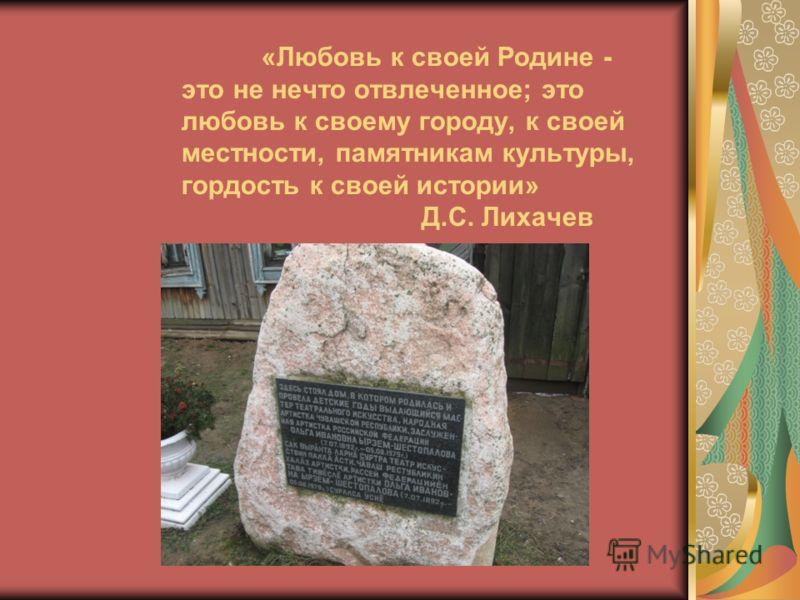 «Любовь к своей Родине - это не нечто отвлеченное; это любовь к своему городу, к своей местности, памятникам культуры, гордость к своей истории» Д.С. Лихачев