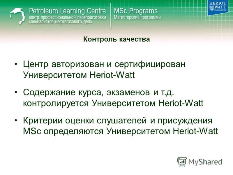 Центр авторизован и сертифицирован Университетом Heriot-Watt Содержание курса, экзаменов и т.д. контролируется Университетом Heriot-Watt Критерии оценки слушателей и присуждения MSc определяются Университетом Heriot-Watt Контроль качества