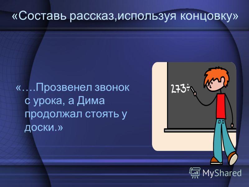 «Составь рассказ,используя концовку» «….Прозвенел звонок с урока, а Дима продолжал стоять у доски.»