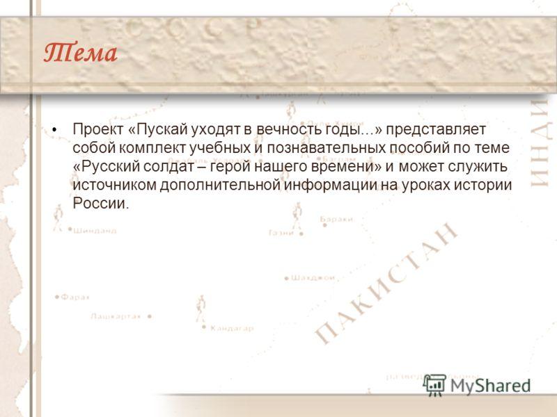 Тема Проект «Пускай уходят в вечность годы...» представляет собой комплект учебных и познавательных пособий по теме «Русский солдат – герой нашего времени» и может служить источником дополнительной информации на уроках истории России.