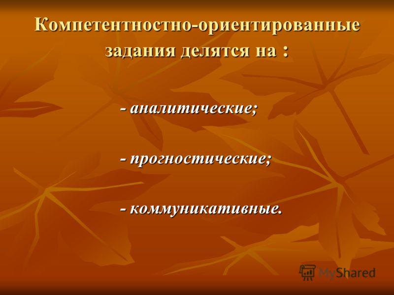 Компетентностно-ориентированные задания делятся на : - аналитические; - аналитические; - прогностические; - прогностические; - коммуникативные. - коммуникативные.