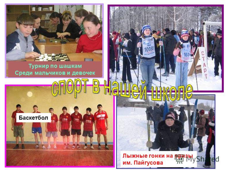 Турнир по шашкам Среди мальчиков и девочек Баскетбол Лыжные гонки на призы им. Пайгусова