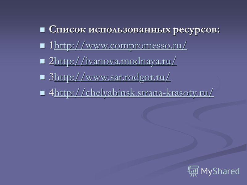 Список использованных ресурсов: Список использованных ресурсов: 1http://www.compromesso.ru/ 1http://www.compromesso.ru/http://www.compromesso.ru/ 2http://ivanova.modnaya.ru/ 2http://ivanova.modnaya.ru/http://ivanova.modnaya.ru/ 3http://www.sar.rodgor