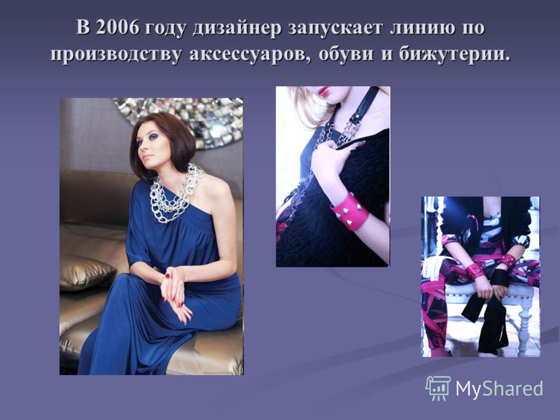 В 2006 году дизайнер запускает линию по производству аксессуаров, обуви и бижутерии.