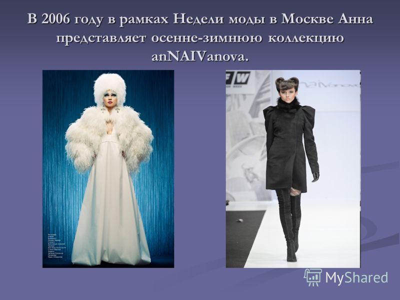 В 2006 году в рамках Недели моды в Москве Анна представляет осенне-зимнюю коллекцию anNAIVanova.