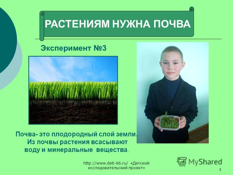 http://www.deti-66.ru/ «Детский исследовательский проект» 8 РАСТЕНИЯМ НУЖНА ПОЧВА Эксперимент 3 Почва- это плодородный слой земли. Из почвы растения всасывают воду и минеральные вещества.