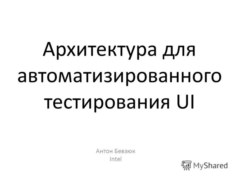 Архитектура для автоматизированного тестирования UI Антон Бевзюк Intel