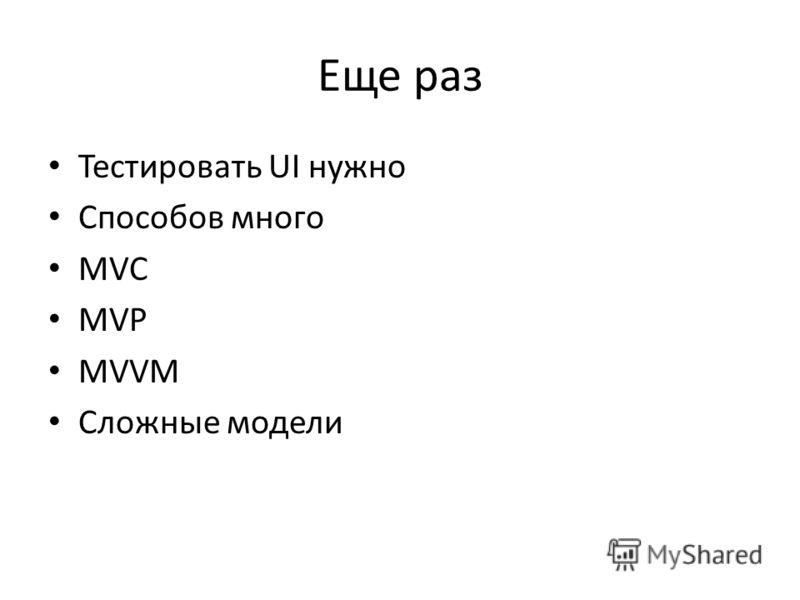 Еще раз Тестировать UI нужно Способов много MVC MVP MVVM Сложные модели