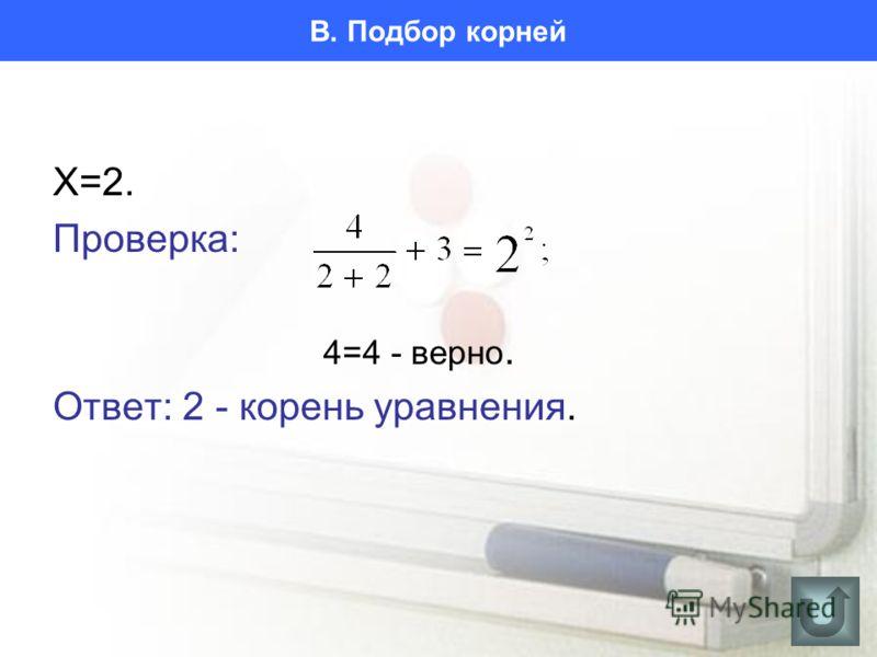 В. Подбор корней X=2. Проверка: 4=4 - верно. Ответ: 2 - корень уравнения.
