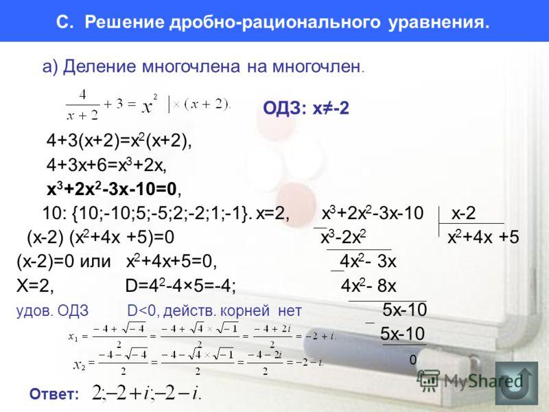 C. Решение дробно-рационального уравнения. 4+3(х+2)=х 2 (х+2), 4+3х+6=х 3 +2х, х 3 +2х 2 -3х-10=0, 10: {10;-10;5;-5;2;-2;1;-1}. x=2, х 3 +2х 2 -3х-10 х-2 (x-2) (x 2 +4x +5)=0 х 3 -2х 2 x 2 +4x +5 (x-2)=0 или x 2 +4x+5=0, 4x 2 - 3х Х=2, D=4 2 -4×5=-4;