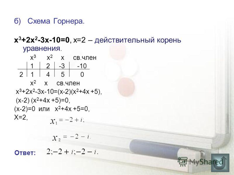 б) Схема Горнера. х 3 +2х 2 -3х-10=0, х=2 – действительный корень уравнения. х 3 х 2 х св.член 1 2 -3 -10 2 1 4 5 0 х 2 х св.член х 3 +2х 2 -3х-10=(х-2)(x 2 +4x +5), (x-2) (x 2 +4x +5)=0, (x-2)=0 или x 2 +4x +5=0, Х=2, Ответ: