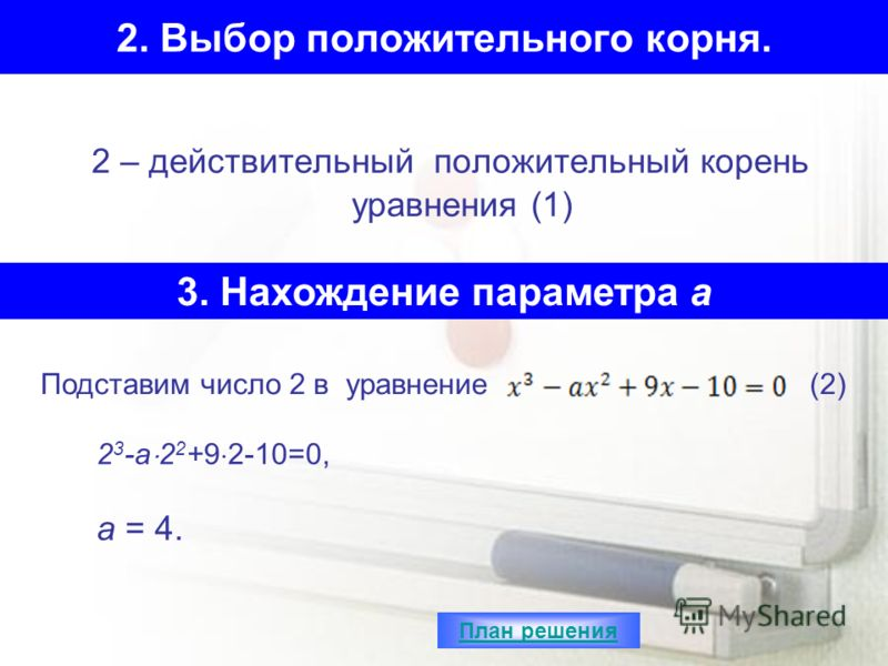 2. Выбор положительного корня. 2 – действительный положительный корень уравнения (1) 3. Нахождение параметра а Подставим число 2 в уравнение(2) 2 3 -a 2 2 +9 2-10=0, a = 4. План решения
