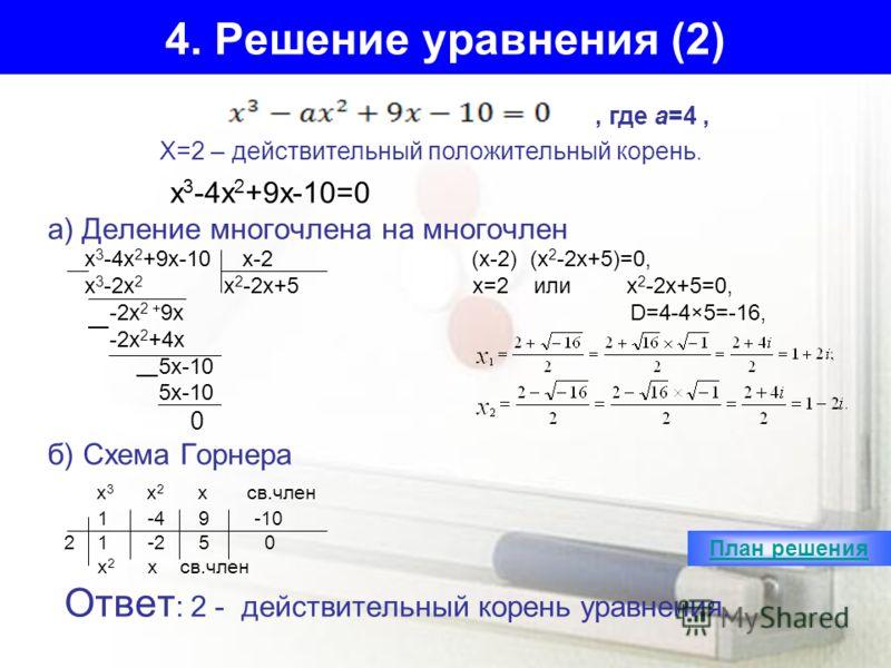 4. Решение уравнения (2) х 3 -4х 2 +9х-10=0 а) Деление многочлена на многочлен х 3 -4х 2 +9х-10 х-2 (х-2) (х 2 -2х+5)=0, х 3 -2х 2 х 2 -2х+5 x=2 или х 2 -2х+5=0, -2х 2 + 9х D=4-4×5=-16, -2x 2 +4x 5x-10 0 б) Схема Горнера х 3 х 2 х св.член 1 -4 9 -10