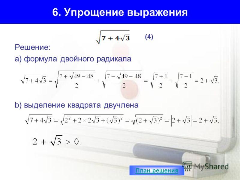 6. Упрощение выражения Решение: а) формула двойного радикала b) выделение квадрата двучлена (4) План решения