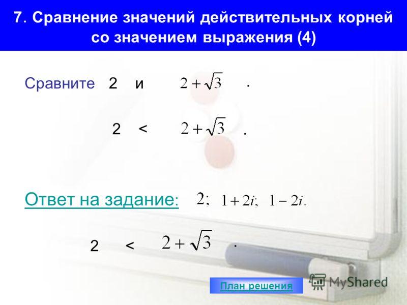 7. Сравнение значений действительных корней со значением выражения (4) Сравните 2 и 2 < Ответ на задание : 2