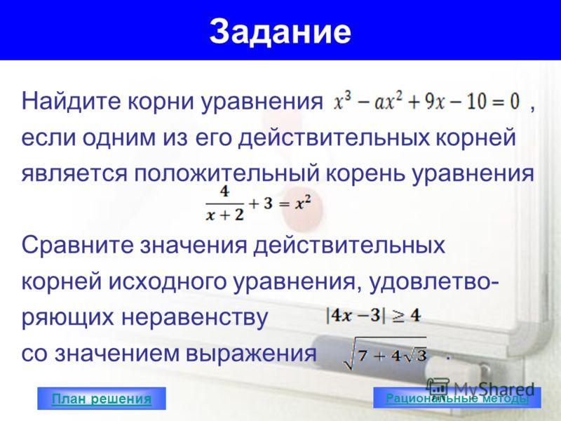 Задание Найдите корни уравнения если одним из его действительных корней является положительный корень уравнения Сравните значения действительных корней исходного уравнения, удовлетво- ряющих неравенству со значением выражения,. План решения Рациональ