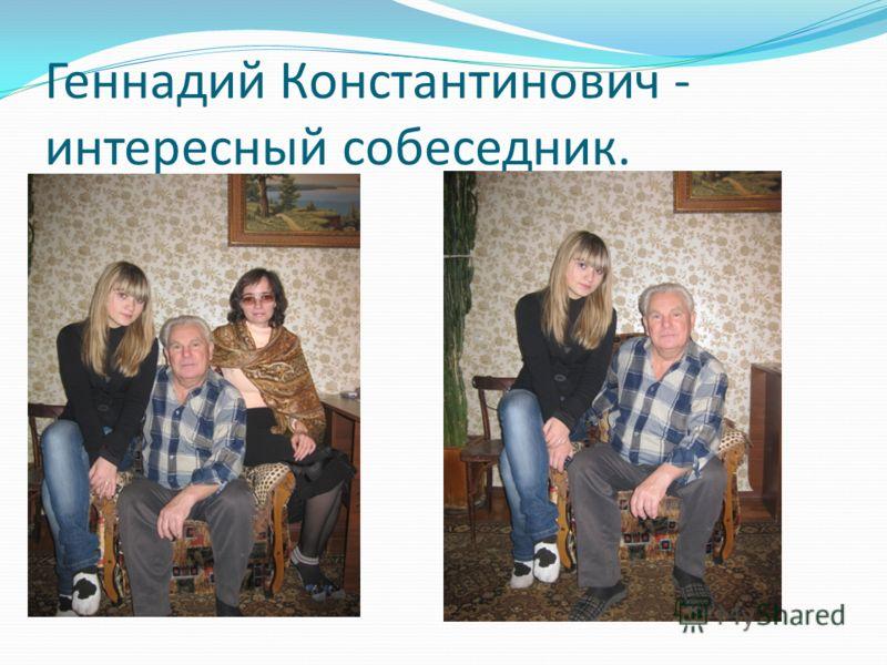 Геннадий Константинович - интересный собеседник.