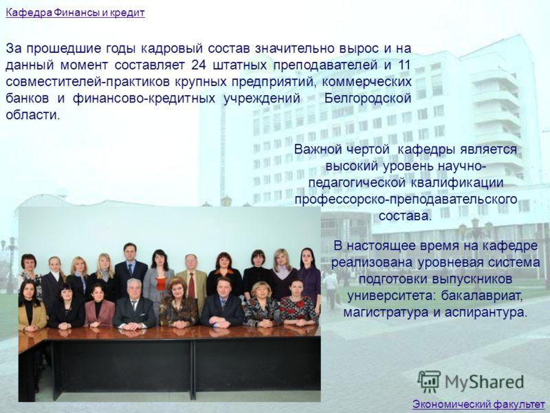 За прошедшие годы кадровый состав значительно вырос и на данный момент составляет 24 штатных преподавателей и 11 совместителей-практиков крупных предприятий, коммерческих банков и финансово-кредитных учреждений Белгородской области. Важной чертой каф
