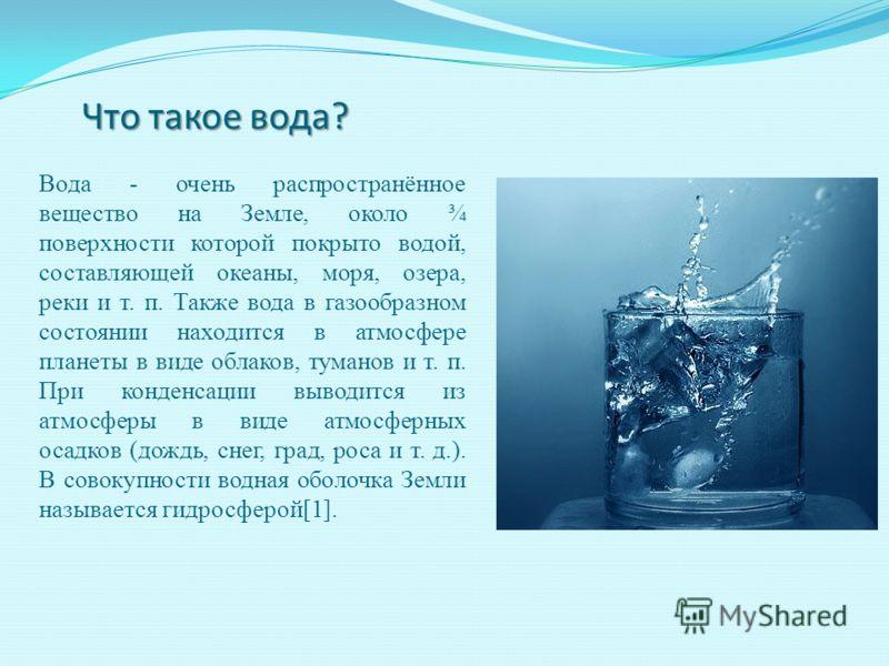 Что такое вода? Вода - очень распространённое вещество на Земле, около ¾ поверхности которой покрыто водой, составляющей океаны, моря, озера, реки и т. п. Также вода в газообразном состоянии находится в атмосфере планеты в виде облаков, туманов и т.