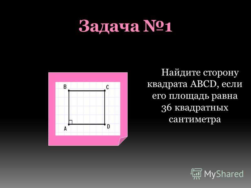Задача 1 Найдите сторону квадрата АВСD, если его площадь равна 36 квадратных сантиметра