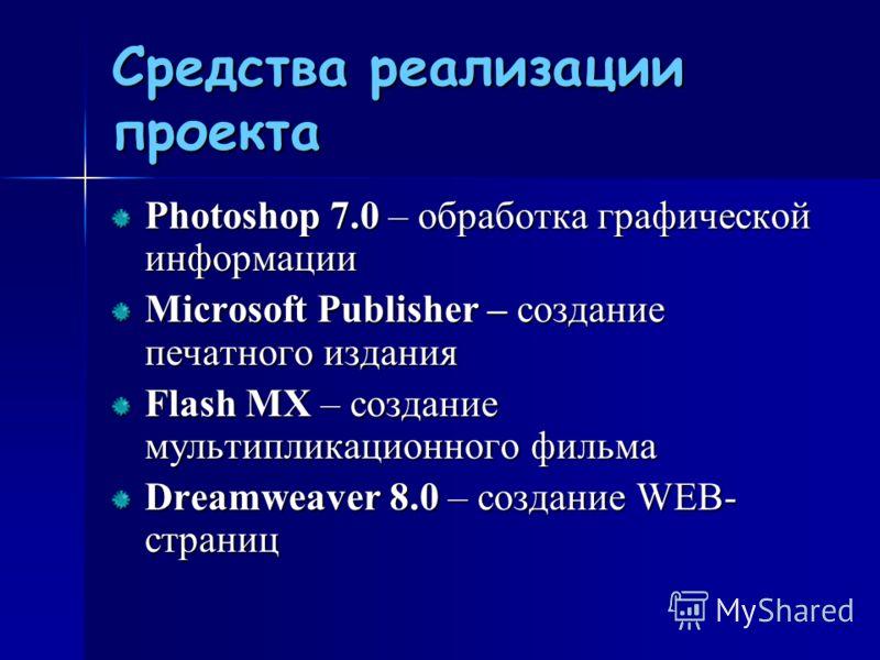 Средства реализации проекта Photoshоp 7.0 – обработка графической информации Microsoft Publisher – создание печатного издания Flash MX – создание мультипликационного фильма Dreamweaver 8.0 – создание WEB- страниц