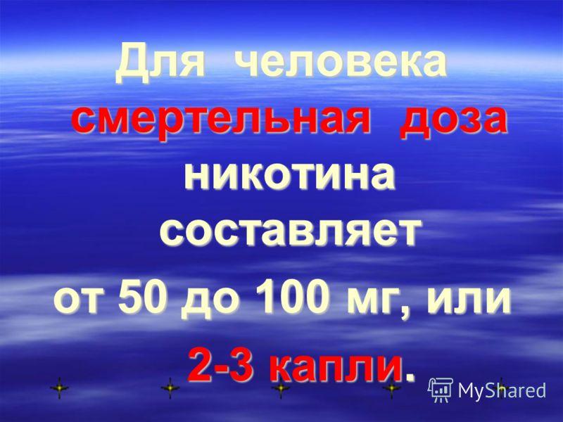 Для человека смертельная доза никотина составляет от 50 до 100 мг, или 2-3 капли. 2-3 капли.