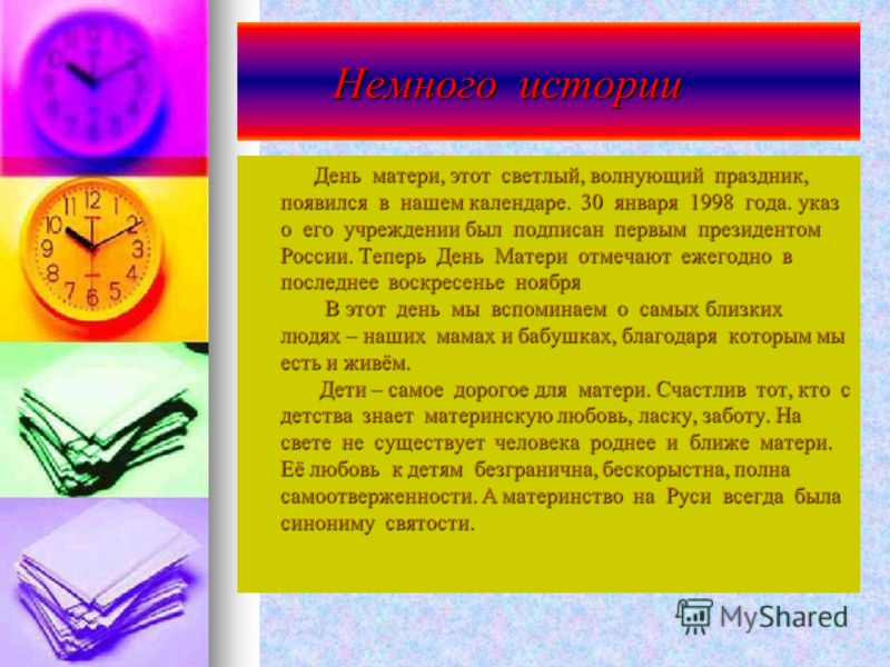 Немного истории Немного истории День матери, этот светлый, волнующий праздник, появился в нашем календаре. 30 января 1998 года. указ о его учреждении был подписан первым президентом России. Теперь День Матери отмечают ежегодно в последнее воскресенье
