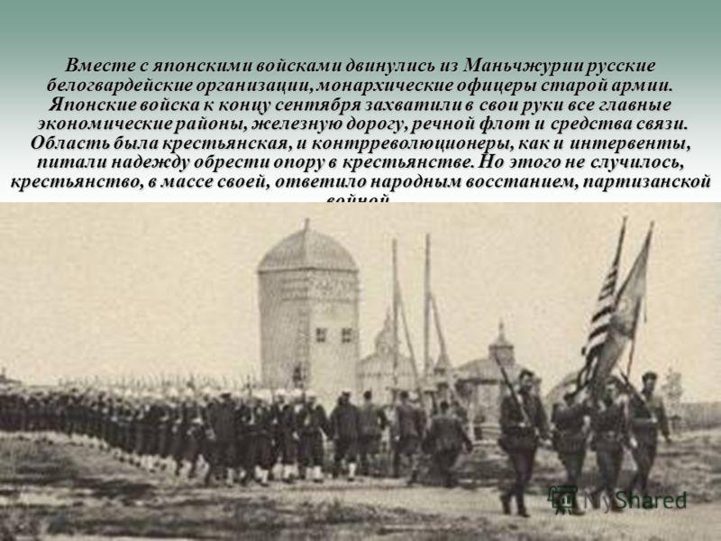 Вместе с японскими войсками двинулись из Маньчжурии русские белогвардейские организации, монархические офицеры старой армии. Японские войска к концу сентября захватили в свои руки все главные экономические районы, железную дорогу, речной флот и средс