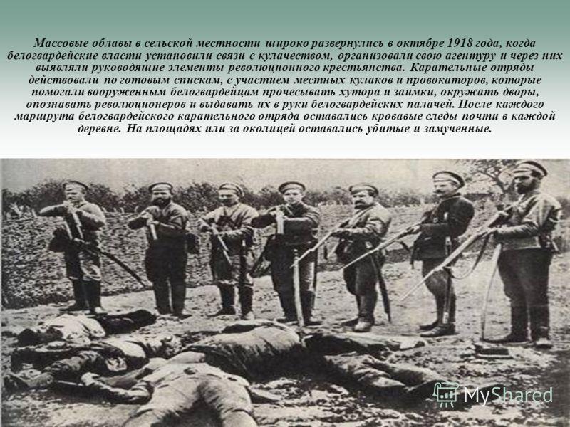 Массовые облавы в сельской местности широко развернулись в октябре 1918 года, когда белогвардейские власти установили связи с кулачеством, организовали свою агентуру и через них выявляли руководящие элементы революционного крестьянства. Карательные о