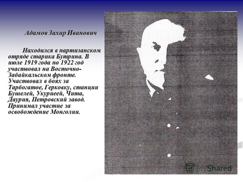 Адамов Захар Иванович Находился в партизанском отряде старика Бутрина. В июле 1919 года по 1922 год участвовал на Восточно- Забайкальском фронте. Участвовал в боях за Тарбогатое, Герковку, станции Бушелей, Укуриеей, Чита, Даурия, Петровский завод. Пр