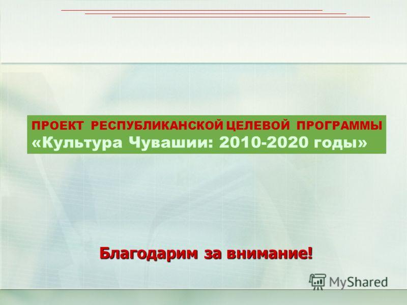 Благодарим за внимание! ПРОЕКТ РЕСПУБЛИКАНСКОЙ ЦЕЛЕВОЙ ПРОГРАММЫ «Культура Чувашии: 2010-2020 годы»