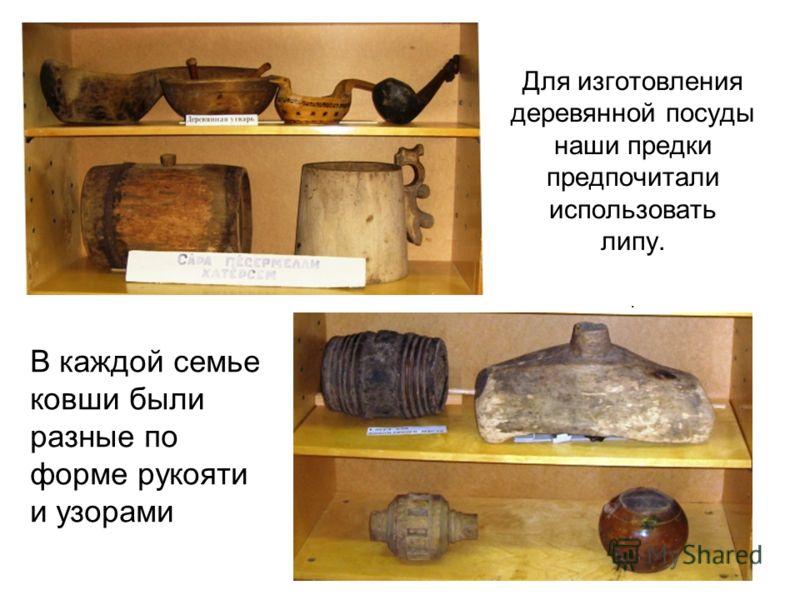 Для изготовления деревянной посуды наши предки предпочитали использовать липу.. В каждой семье ковши были разные по форме рукояти и узорами