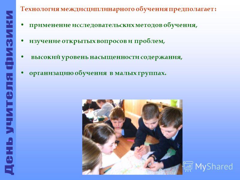Технология междисциплинарного обучения предполагает : применение исследовательских методов обучения, изучение открытых вопросов и проблем, высокий уровень насыщенности содержания, организацию обучения в малых группах.