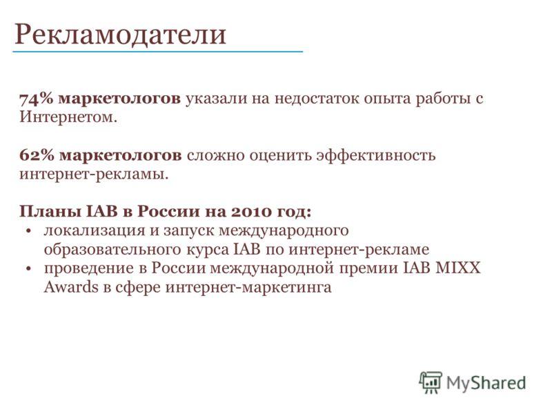 Рекламодатели ____________________________ 74% маркетологов указали на недостаток опыта работы с Интернетом. 62% маркетологов сложно оценить эффективность интернет-рекламы. Планы IAB в России на 2010 год: локализация и запуск международного образоват