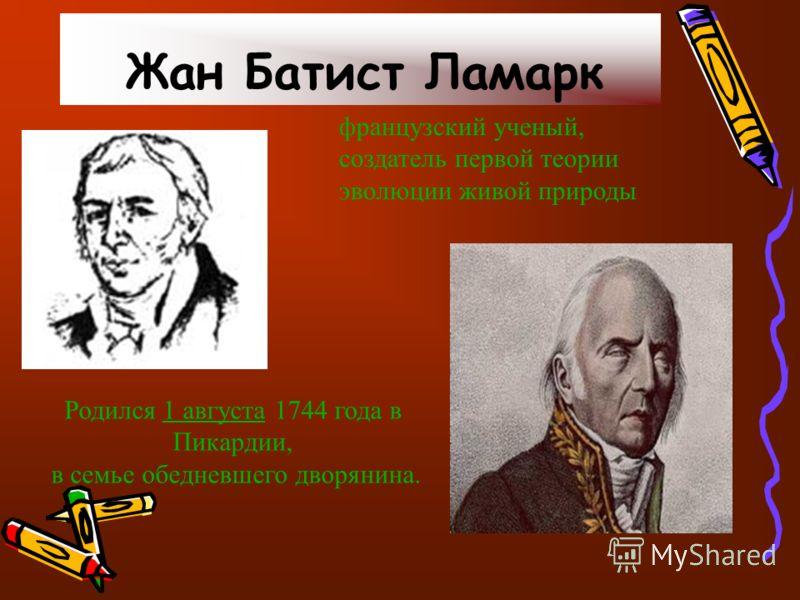 Жан Батист Ламарк французский ученый, создатель первой теории эволюции живой природы Родился 1 августа 1744 года в Пикардии,1 августа в семье обедневшего дворянина.