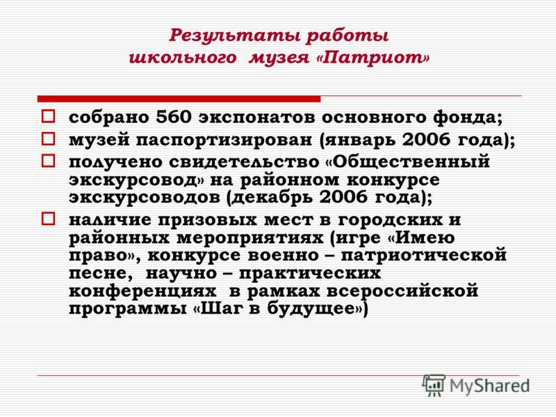 Результаты работы школьного музея «Патриот» собрано 560 экспонатов основного фонда; музей паспортизирован (январь 2006 года); получено свидетельство «Общественный экскурсовод» на районном конкурсе экскурсоводов (декабрь 2006 года); наличие призовых м