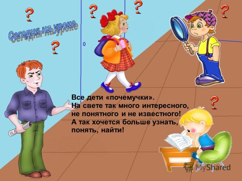 Все дети «почемучки». На свете так много интересного, не понятного и не известного! А так хочется больше узнать, понять, найти!