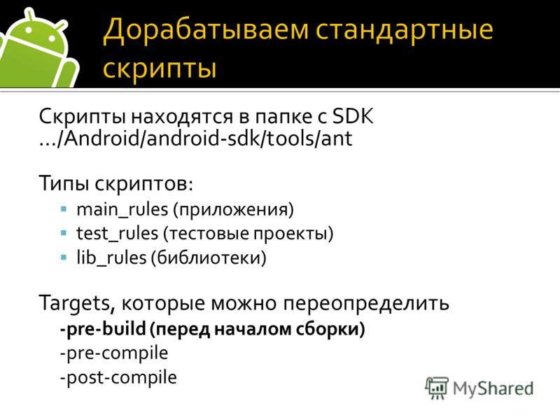 Скрипты находятся в папке с SDK …/Android/android-sdk/tools/ant Типы скриптов: main_rules (приложения) test_rules (тестовые проекты) lib_rules (библиотеки) Targets, которые можно переопределить -pre-build (перед началом сборки) -pre-compile -post-com