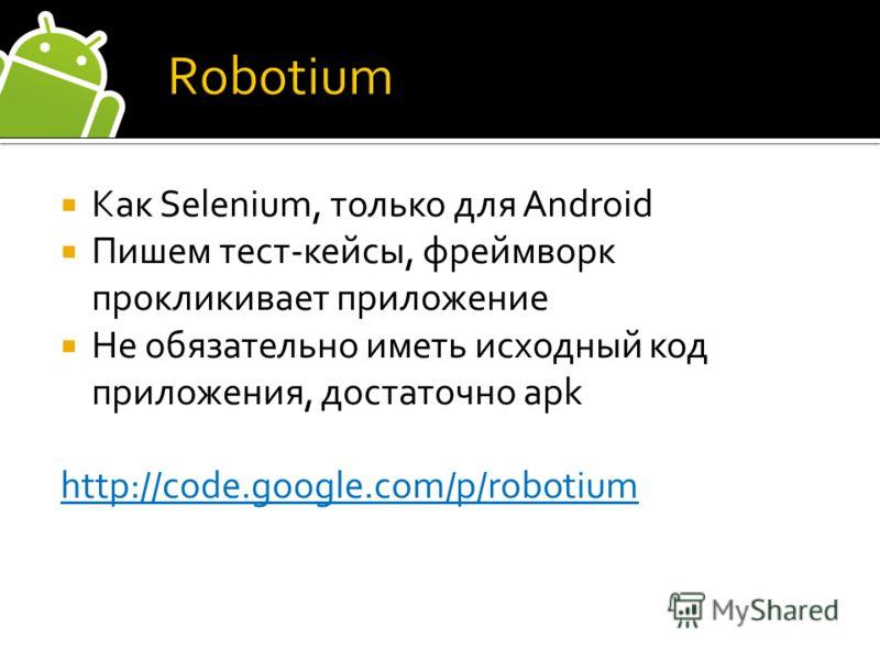Как Selenium, только для Android Пишем тест-кейсы, фреймворк прокликивает приложение Не обязательно иметь исходный код приложения, достаточно apk http://code.google.com/p/robotium