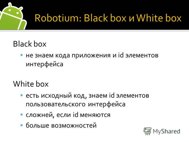 Black box не знаем кода приложения и id элементов интерфейса White box есть исходный код, знаем id элементов пользовательского интерфейса сложней, если id меняются больше возможностей