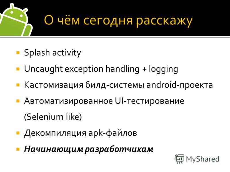 Splash activity Uncaught exception handling + logging Кастомизация билд-системы android-проекта Автоматизированное UI-тестирование (Selenium like) Декомпиляция apk-файлов Начинающим разработчикам