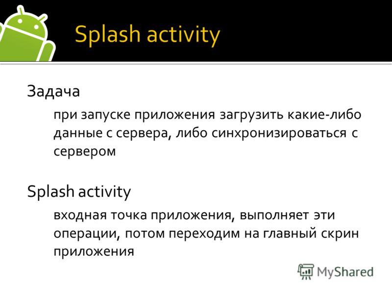 Задача при запуске приложения загрузить какие-либо данные с сервера, либо синхронизироваться с сервером Splash activity входная точка приложения, выполняет эти операции, потом переходим на главный скрин приложения