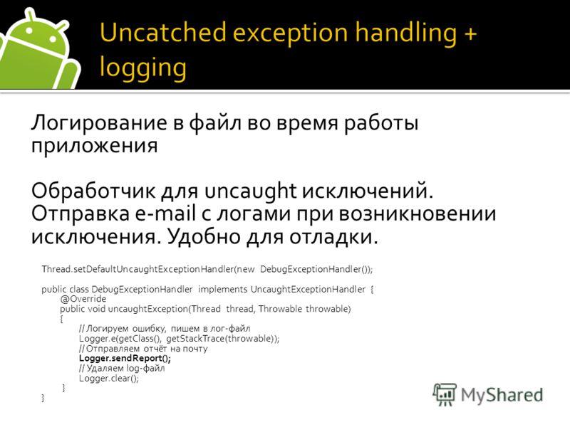 Логирование в файл во время работы приложения Обработчик для uncaught исключений. Отправка e-mail с логами при возникновении исключения. Удобно для отладки. Thread.setDefaultUncaughtExceptionHandler(new DebugExceptionHandler()); public class DebugExc