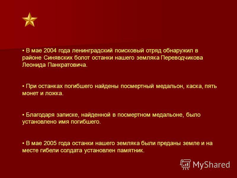 В мае 2004 года ленинградский поисковый отряд обнаружил в районе Синявских болот останки нашего земляка Переводчикова Леонида Панкратовича. При останках погибшего найдены посмертный медальон, каска, пять монет и ложка. Благодаря записке, найденной в